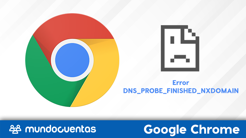 Error dns_probe_finished_nxdomain en Google Chrome causas y soluciones